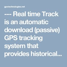 ---   Real time Track is an automatic download (passive) GPS tracking system that provides historical records of vehicle start and stop times, moving time, mileage, speed, stop lengths, and addresses; everything you need to manage productivity and compare driver performance company wide .