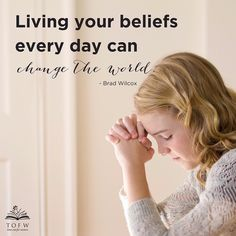 Living your beliefs every day can change the world. How will you change the world today?