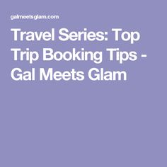 Travel Series: Top Trip Booking Tips - Gal Meets Glam