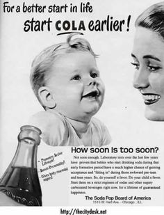 "copy: ""Studies have proven that babies who start drinking soda during that early formative periods have a much higher chance of gaining acceptance and 'fitting in' during those awkward pre-teen years.  So do your child a favor.  Start them on a strict regimen of sodas and other sugary carbonated beverages for now, for a lifetime of guaranteed happiness.""    Lol, good to know"