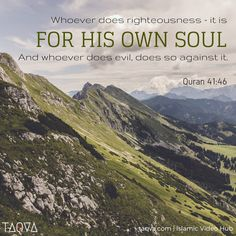 """Whoever does righteousness - it is for his own soul; and whoever does evil, does so against it. And your Lord is not in the least unjust to the servants."" Al-Qur'an 41:46"