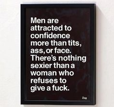 Men are attacted to confidence mroe than tits, ass, or face. There's nothing sexier than a women who refuses to give a fuck.
