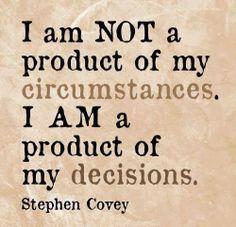 """""""No soy un producto de mis circunstancias. Yo soy un producto de mis decisiones."""" Stephen Covey"""