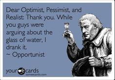Free and Funny Thanks Ecard: Dear Optimist, Pessimist, and Realist: Thank You! While you guys were arguing about the glass of water, I drank it. Opportunist Create and send your own custom Thanks ecard. Thats The Way, That Way, I Smile, Make Me Smile, Haha Funny, Funny Stuff, Funny Things, Funny Shit, Funny Ads