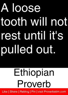 A loose tooth will not rest until it's pulled out. - Ethiopian Proverb #proverbs #quotes