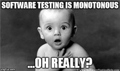 Well, the truth is – No job is monotonous, definitely NOT software testing. It's the person's perception that makes them feel so. I know, there may be tons of arguments. Let me present my case.. Whenever you feel your job as a tester is monotonous, take solace in the fact that we are lucky..