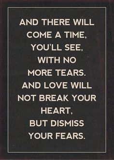 """""""And there will come a time, you'll see, with no more tears, and love will not break your heart, but dismiss your fears."""""""