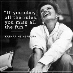 """If you obey all the rules, you miss all the fun"" - Katherine Hepburn"