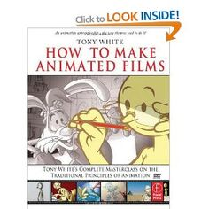 How to Make Animated Films: Tony White's Complete Masterclass on the Traditional Principals of Animation: Tony White's Masterclass on the Traditional Principles of Animation: Amazon.co.uk: Tony White: Books