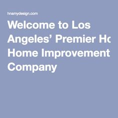 Welcome to Los Angeles' Premier Home Improvement Company