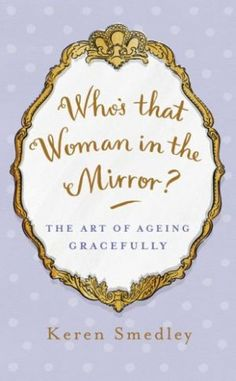 Whos That Woman in the Mirror -The Art of Ageing Gracefully by Keren Smedley.jpg