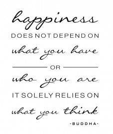 Happiness does not depend on what you have or who you are. It solely relies on what you think -- Buddha