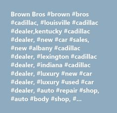Brown Bros #brown #bros #cadillac, #louisville #cadillac #dealer,kentucky #cadillac #dealer, #new #car #sales, #new #albany #cadillac #dealer, #lexington #cadillac #dealer, #indiana #cadillac #dealer, #luxury #new #car #dealer, #luxury #used #car #dealer, #auto #repair #shop, #auto #body #shop, #auto #parts #store, #body #shops, #body #shop #estimates, #auto #painting, #new #and #used #cars, #cadillac #escalade, #cadillac #cts, #cadillac #ct6, #cadillac #xts, #cadillac #srx, #cadillac #xt5…