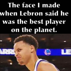 The face I made when Lebron said he was the best player on the planet.