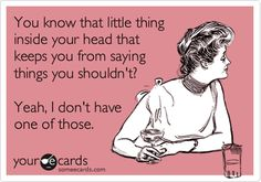 Funny Confession Ecard: You know that little thing inside your head that keeps you from saying things you shouldn't? Yeah, I don'tv have one of those.