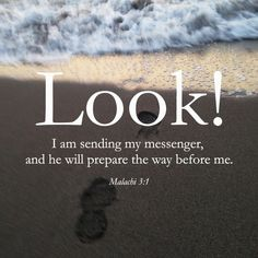 """The Lord All-Powerful says, ""I am sending my messenger to prepare the way for me. Then suddenly, the Lord you are looking for will come to his temple. Yes, the messenger you are waiting for, the one who will tell about my agreement, is really coming!"" ‭‭Malachi‬ ‭3:1‬ ‭ERV‬‬ http://bible.com/406/mal.3.1.erv"