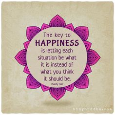 The key to happiness is letting each situation be what it is instead of what you think it should be. Mandy Hale