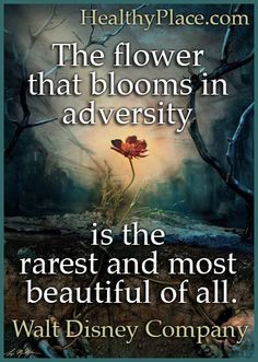 Mental illness quote: The flower that blooms in adversity is the rarest and most beautiful of all. www.HealthyPlace.com
