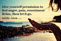 Give yourself permission to feel anger, pain, resentment. Relax, then let it go. with love ...