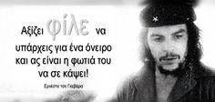Αξίζει φίλε να υπάρχεις για ένα όνειροκαι ας είναι η φωτιά του να σε κάψει! Ερνέστο τσε Γκεβάρα Ernesto Che, Greek Quotes, Carpe Diem, Revolutionaries, Music Quotes, Motto, Favorite Quotes, Quotations, Che Guevara