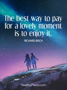 Positive Quote: The best way to pay for a lovely moment is to enjoy it – Richard Bach. www.HealthyPlace.com