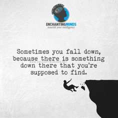 Sometimes you fall down, because there is something down there that you're supposed to find. - Anonymous