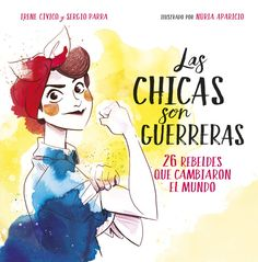 Título: Las chicas son guerreras. 26 rebeldes que cambiaron el mundo Autoras y autor: Irene Cívico, Sergio Parra y Núria Aparicio (ilustradora)