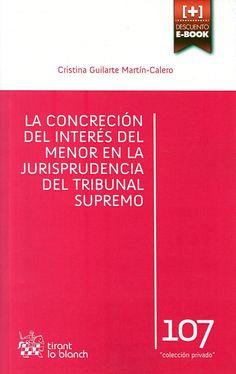La concreción del interés del menor en la jurisprudencia del Tribunal Supremo / Cristina Guilarte Martín-Calero Tirant lo Blanch, 2014