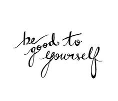 """Quote   """"Be good to yourself."""""""