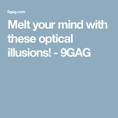 Melt your mind with these optical illusions! - 9GAG