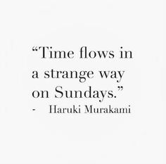 Time flows in a strange way on Sundays - Haruki Murakami quote Book Quotes, Words Quotes, Me Quotes, Sayings, Qoutes, Trust Quotes, Quotes To Live By, New Start Quotes, Fresh Start Quotes