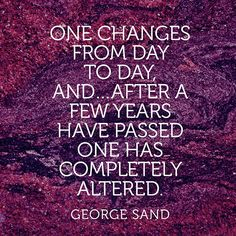 """""""One changes from day to day, and...after a few years have passed one has completely altered."""" — George Sand"""