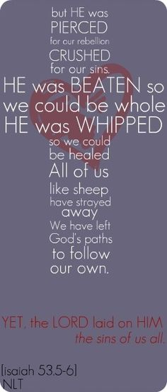 "Isaiah 53:5-6 ""But He was wounded for our transgressions,  He was bruised for our iniquities;  The chastisement for our peace was upon Him,  And by His stripes we are healed.  6 All we like sheep have gone astray;  We have turned, every one, to his own way;  And the Lord has laid on Him the iniquity of us all."