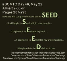 """#BOMTC Day 46, May 22~Alma 32-33 or Pages 287-293: Nourishing the S.E.E.D. of the Word of God! """"Yes, faith is a choice, and it must be sought after and developed. Thus, we are responsible for our own faith. We are also responsible for our lack of faith. The choice is yours"""" READ MORE AT: http://bookofmormontranslationchallenge.wordpress.com/2013/05/22/bomtc-day-46-may-22alma-32-33-or-pages-287-293-nourishing-the-s-e-e-d-of-the-word-of-god/"""