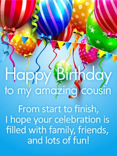 "Have a Fun Day! Happy Birthday Card for Cousin: There's no feeling in the world like when someoneyou care about reaches out to you on your birthday. It makes you feel loved, appreciated and remembered. This birthday card gives you the opportunity to let your ""amazing cousin"" know how special they are, as both a part of your family and as a friend. The light blue background is given a festive touch with balloons, confetti and streamers, adding to the meaning behind your sentiment."