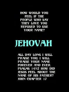 How would you feel if the people who say they love you refused to use your name? Jehovah.