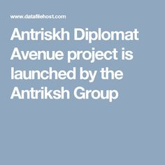 Antriskh Diplomat Avenue project is launched by the Antriksh Group