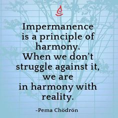 """Impermanence is a principle of harmony. When we don't struggle against it, we are in harmony with reality."" – Pema Chödrön"
