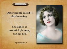 Some people called it daydreaming. She called it essential planning for her life. - Queenisms™