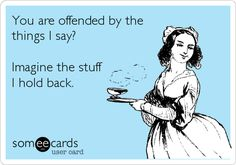 Funny Ecard: You are offended by the things I say? Imagine the stuff I hold back.