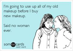 I'm going to use up all of my old makeup before I buy new makeup. Said no woman ever.