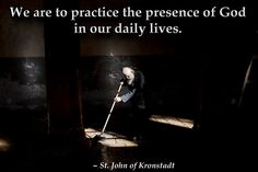 We are to practice the presence of God in our daily lives.  St. John of Kronstandt