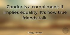 "Peggy Noonan: ""Candor is a compliment; it implies equality. It's how true… #Friendship #True_Friend #quotes #quotetab #quotes #quotetab"