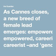 As Cannes closes, a new breed of female lead emerges: empowered, careerist–and 'gender-neutral' | Film | The Guardian