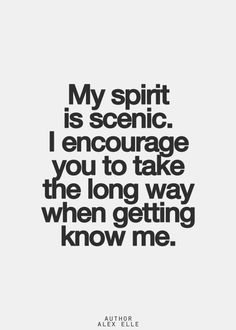 My spirit is scenic.  I encourage you to take the long way when getting to know me.