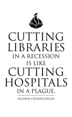 Cutting Libraries in a recession is like cutting hospitals in a plague. ~Eleanor Crumblehulme