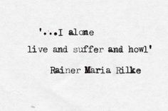 """""""I alone live and suffer and howl"""" -Rainer Maria Rilke"""