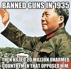 Mao: Banned guns in 1935 then killed 20 million unarmed countrymen that opposed him.why is the US government taking our guns. Think about it. Hidden Agenda, Religion, Trust, Liberal Logic, Stupid Liberals, Liberal Tears, Gun Rights, Thing 1, Gun Control