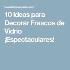 10 Ideas para Decorar Frascos de Vidrio ¡Espectaculares!