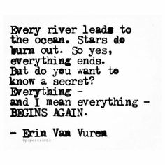 Erin Van Vuren - Every river leads to the ocean. Stars do burn out. So yes, everything ends. But do you want to know a secret? Profound Quotes, Poem Quotes, Great Quotes, Quotes To Live By, Life Quotes, Inspirational Quotes, Poems, Pretty Words, Beautiful Words